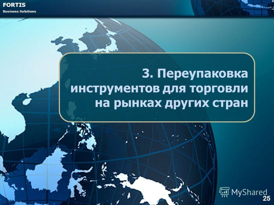FORTIS Business Solutions 3. Переупаковка инструментов для торговли на рынках других стран 25