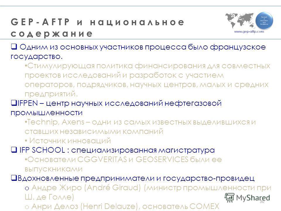 GEP-AFTP и национальное содержание 30 Одним из основных участников процесса было французское государство. Стимулирующая политика финансирования для совместных проектов исследований и разработок с участием операторов, подрядчиков, научных центров, мал