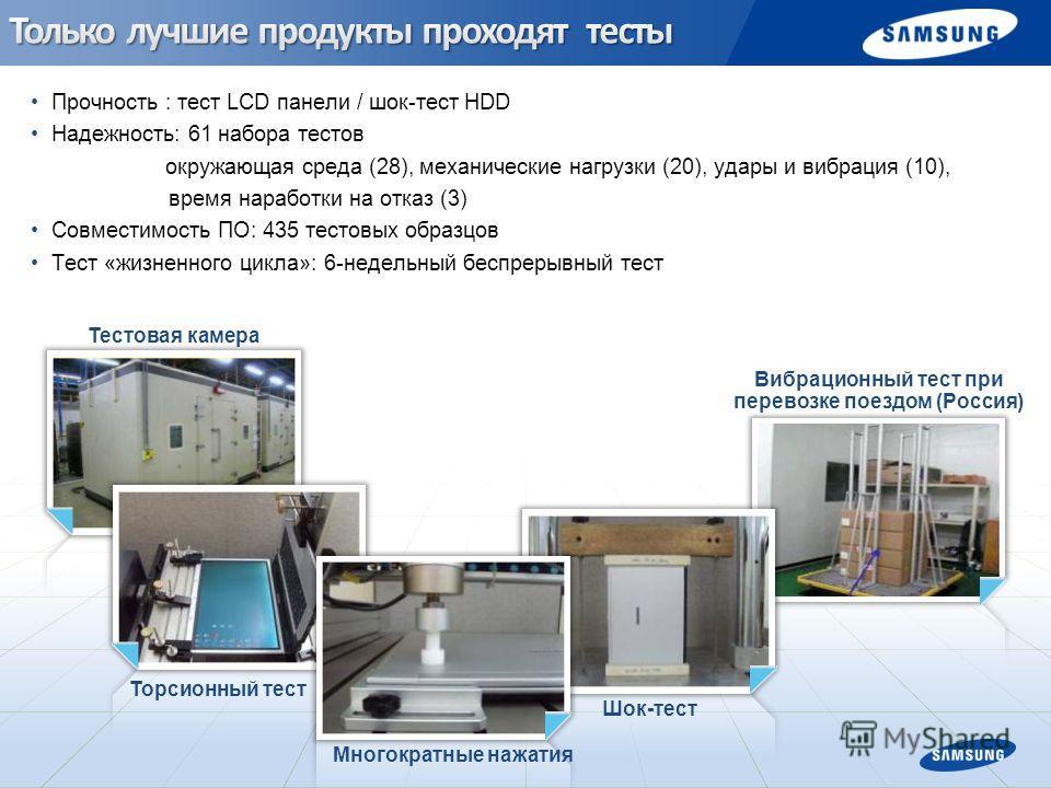 Вибрационный тест при перевозке поездом (Россия) Прочность : тест LCD панели / шок-тест HDD Надежность: 61 набора тестов окружающая среда (28), механические нагрузки (20), удары и вибрация (10), время наработки на отказ (3) Совместимость ПО: 435 тест
