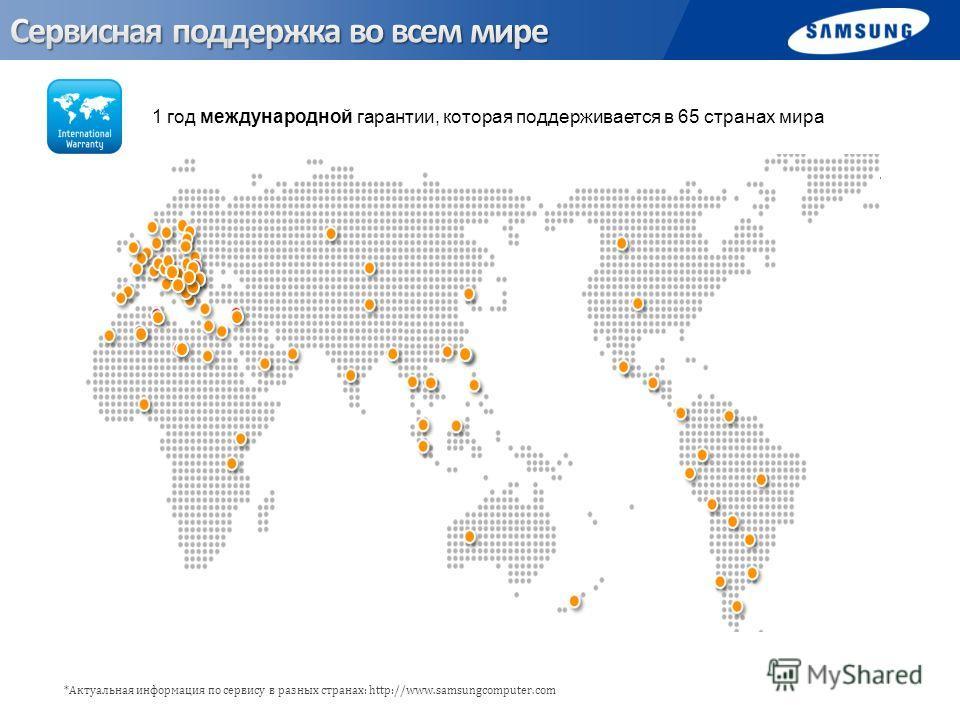 *Актуальная информация по сервису в разных странах: http://www.samsungcomputer.com 1 год международной гарантии, которая поддерживается в 65 странах мира