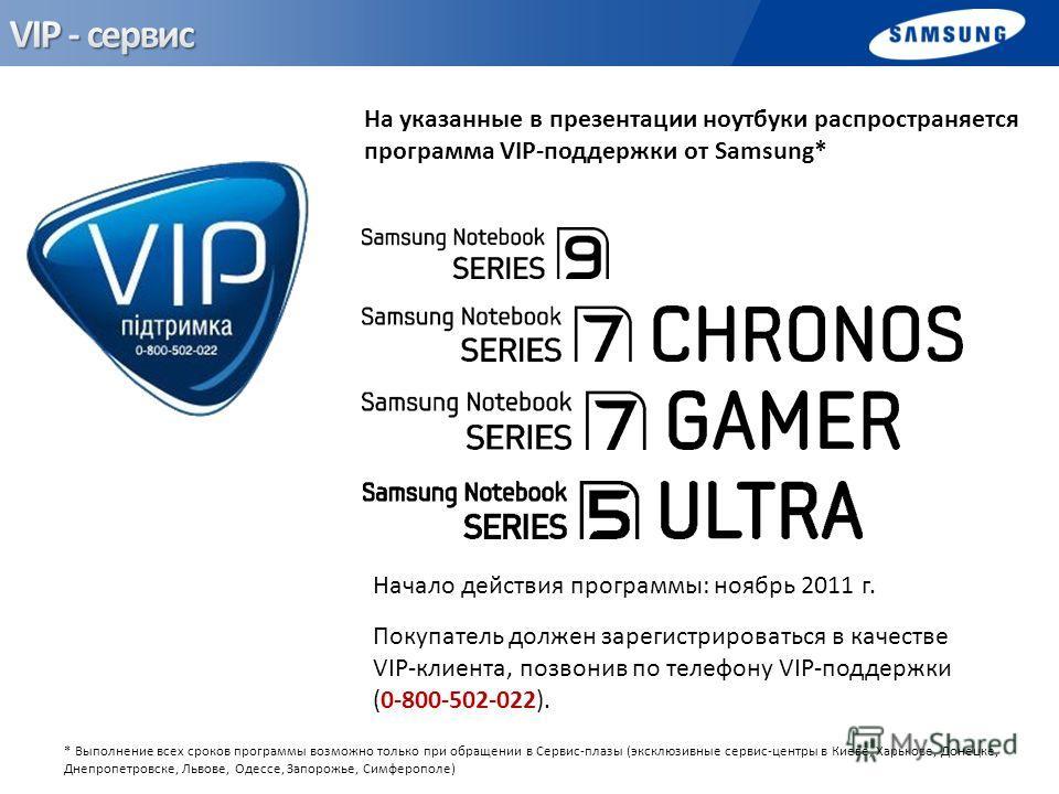 На указанные в презентации ноутбуки распространяется программа VIP-поддержки от Samsung* Начало действия программы: ноябрь 2011 г. Покупатель должен зарегистрироваться в качестве VIP-клиента, позвонив по телефону VIP-поддержки (0-800-502-022). * Выпо