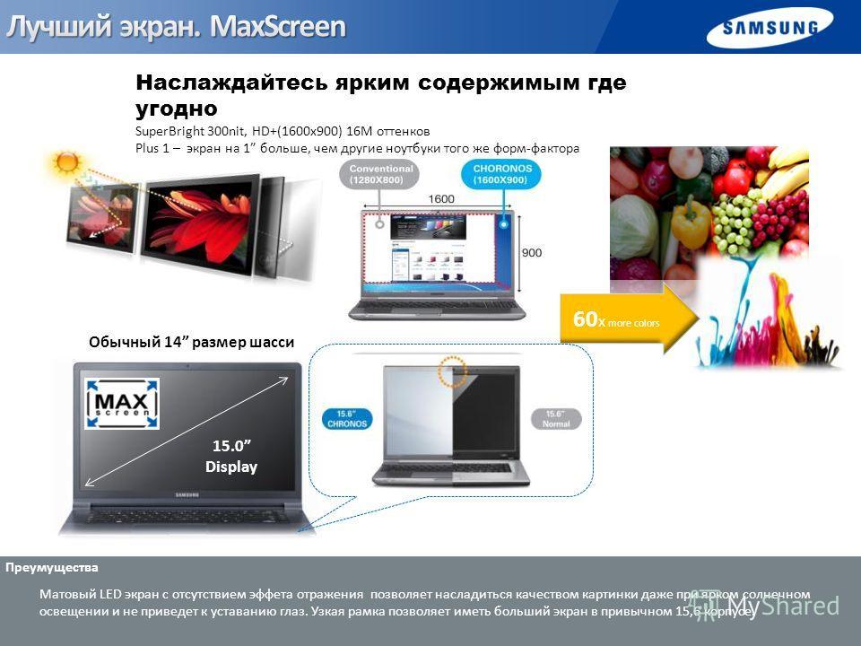 Наслаждайтесь ярким содержимым где угодно SuperBright 300nit, HD+(1600x900) 16M оттенков Plus 1 – экран на 1 больше, чем другие ноутбуки того же форм-фактора 60 x more colors Матовый LED экран с отсутствием эффета отражения позволяет насладиться каче