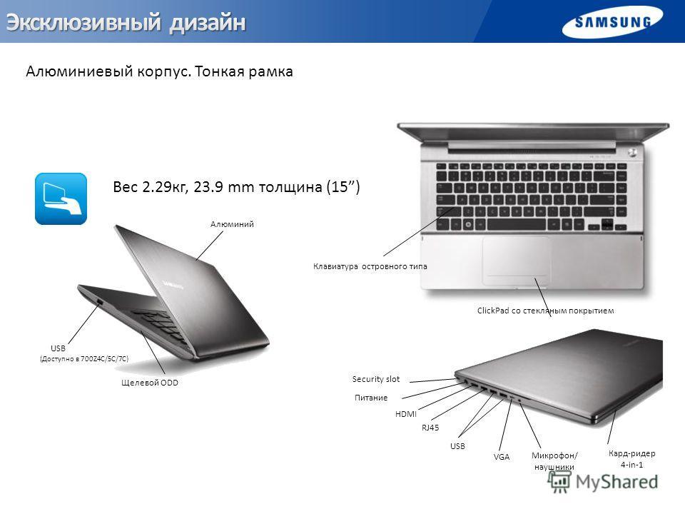 Клавиатура островного типа ClickPad со стекляным покрытием Щелевой ODD Алюминий USB (Доступно в 700Z4C/5C/7C) HDMI Микрофон/ наушники VGA RJ45 Security slot Питание Кард-ридер 4-in-1 USB Алюминиевый корпус. Тонкая рамка Вес 2.29кг, 23.9 mm толщина (1