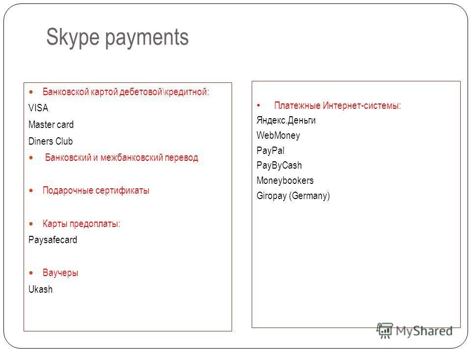Skype payments Банковской картой дебетовой\кредитной: VISA Master card Diners Club Банковский и межбанковский перевод Подарочные сертификаты Карты предоплаты: Paysafecard Ваучеры Ukash Платежные Интернет-системы: Яндекс.Деньги WebMoney PayPal PayByCa