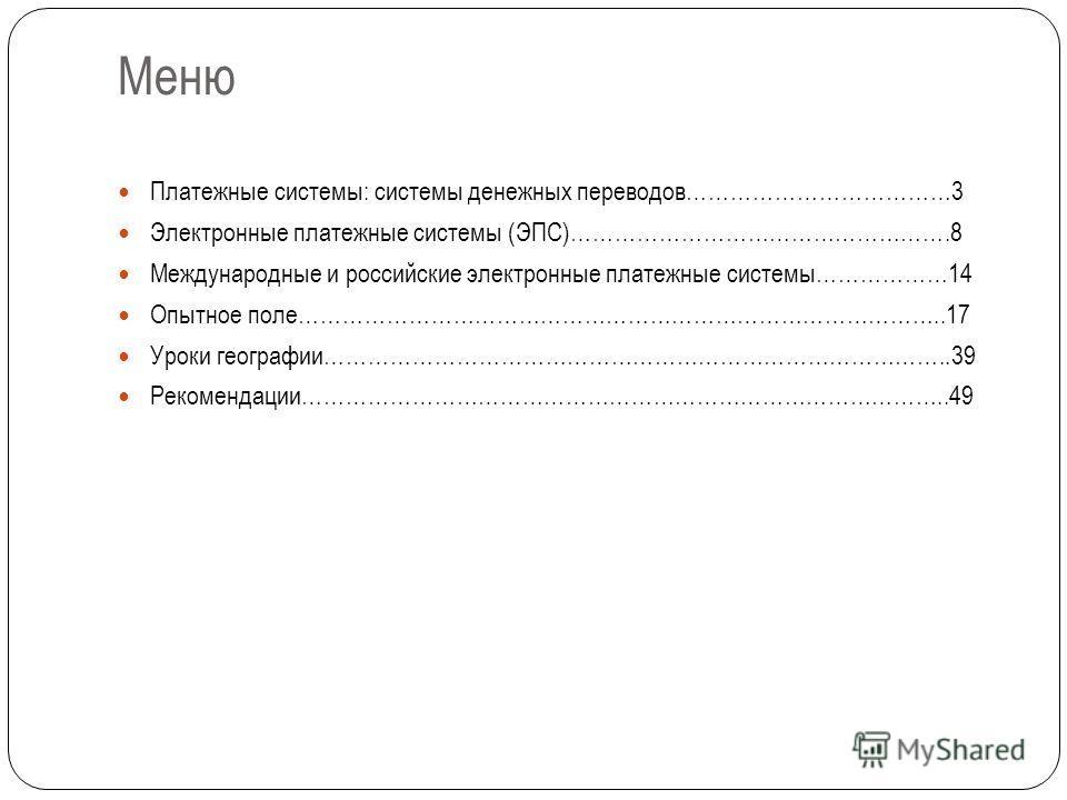 Меню Платежные системы: системы денежных переводов………………………………3 Электронные платежные системы (ЭПС)…………………………………………….8 Международные и российские электронные платежные системы………………14 Опытное поле……………………………………………………………………………..17 Уроки географии……………