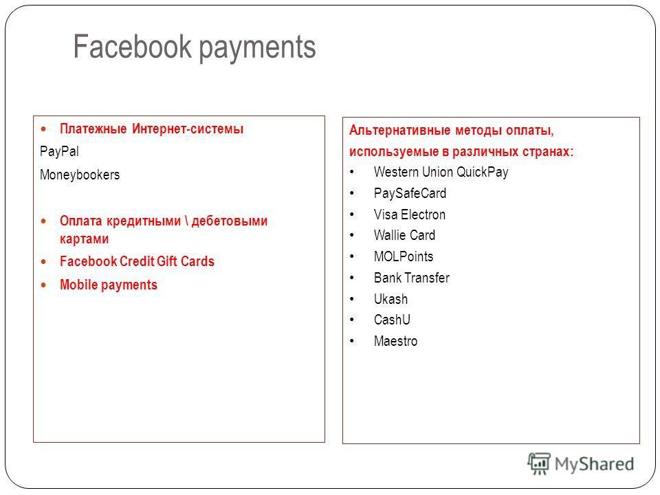 Facebook payments Платежные Интернет-системы PayPal Moneybookers Оплата кредитными \ дебетовыми картами Facebook Credit Gift Cards Mobile payments Альтернативные методы оплаты, используемые в различных странах: Western Union QuickPay PaySafeCard Visa