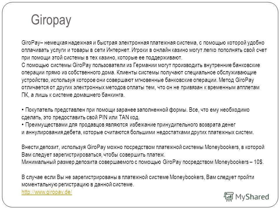Giropay GiroPay– немецкая надежная и быстрая электронная платежная система, с помощью которой удобно оплачивать услуги и товары в сети Интернет. Игроки в онлайн казино могут легко пополнять свой счет при помощи этой системы в тех казино, которые ее п