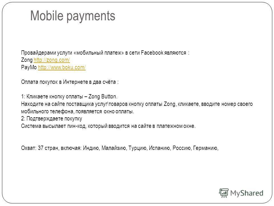 Mobile payments Провайдерами услуги «мобильный платеж» в сети Facebook являются : Zong http://zong.com/http://zong.com/ PayMo http://www.boku.com/http://www.boku.com/ Оплата покупок в Интернете в два счёта : 1: Кликаете кнопку оплаты – Zong Button. Н