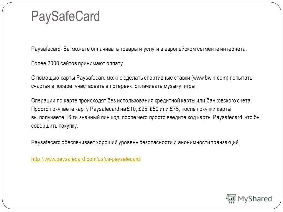 PaySafeCard Paysafecard- Вы можете оплачивать товары и услуги в европейском сегменте интернета. Более 2000 сайтов принимают оплату. С помощью карты Paysafecard можно сделать спортивные ставки (www.bwin.com),попытать счастья в покере, участвовать в ло