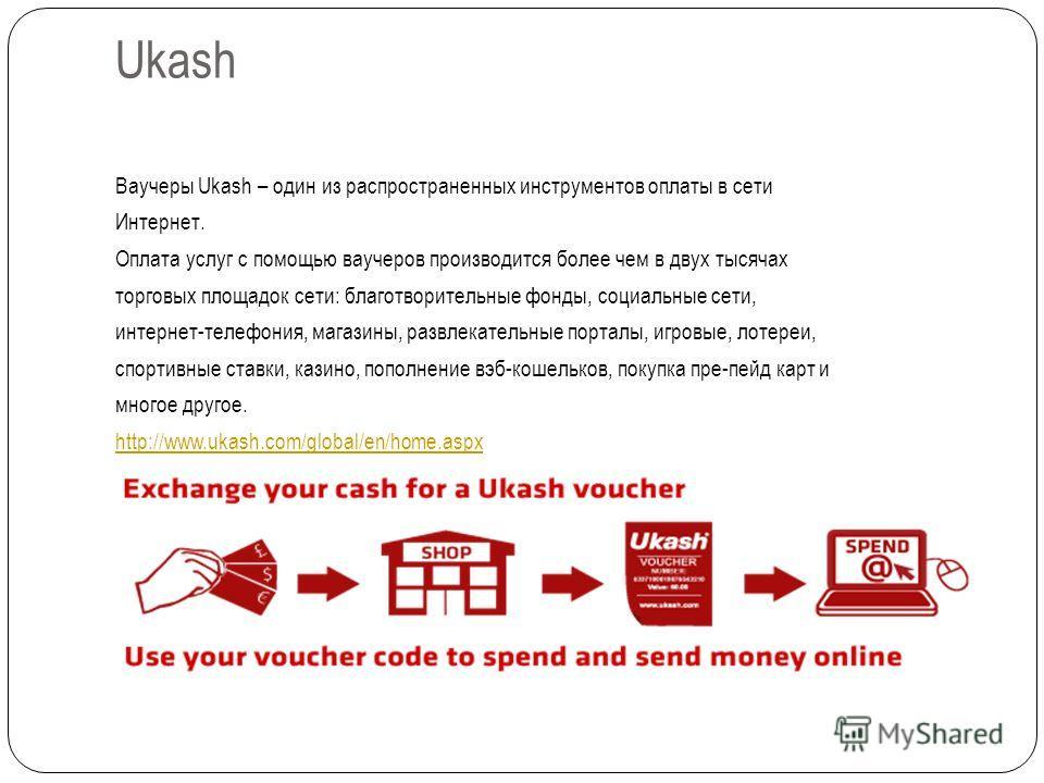 Ukash Ваучеры Ukash – один из распространенных инструментов оплаты в сети Интернет. Оплата услуг с помощью ваучеров производится более чем в двух тысячах торговых площадок сети: благотворительные фонды, социальные сети, интернет-телефония, магазины,