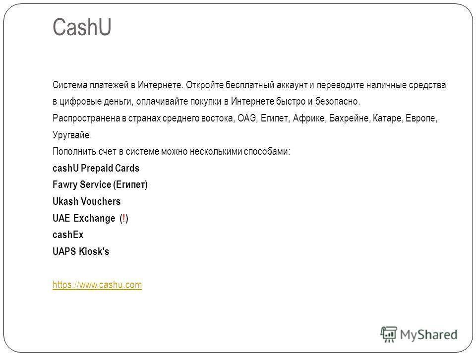 CashU Система платежей в Интернете. Откройте бесплатный аккаунт и переводите наличные средства в цифровые деньги, оплачивайте покупки в Интернете быстро и безопасно. Распространена в странах среднего востока, ОАЭ, Египет, Африке, Бахрейне, Катаре, Ев