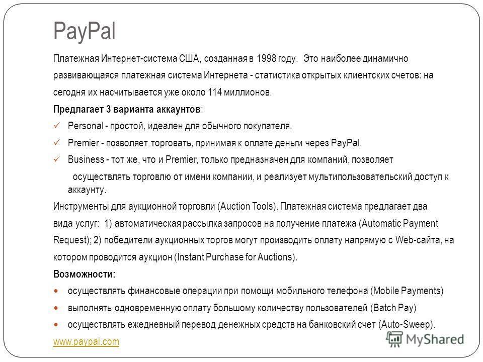 PayPal Платежная Интернет-система США, созданная в 1998 году. Это наиболее динамично развивающаяся платежная система Интернета - статистика открытых клиентских счетов: на сегодня их насчитывается уже около 114 миллионов. Предлагает 3 варианта аккаунт