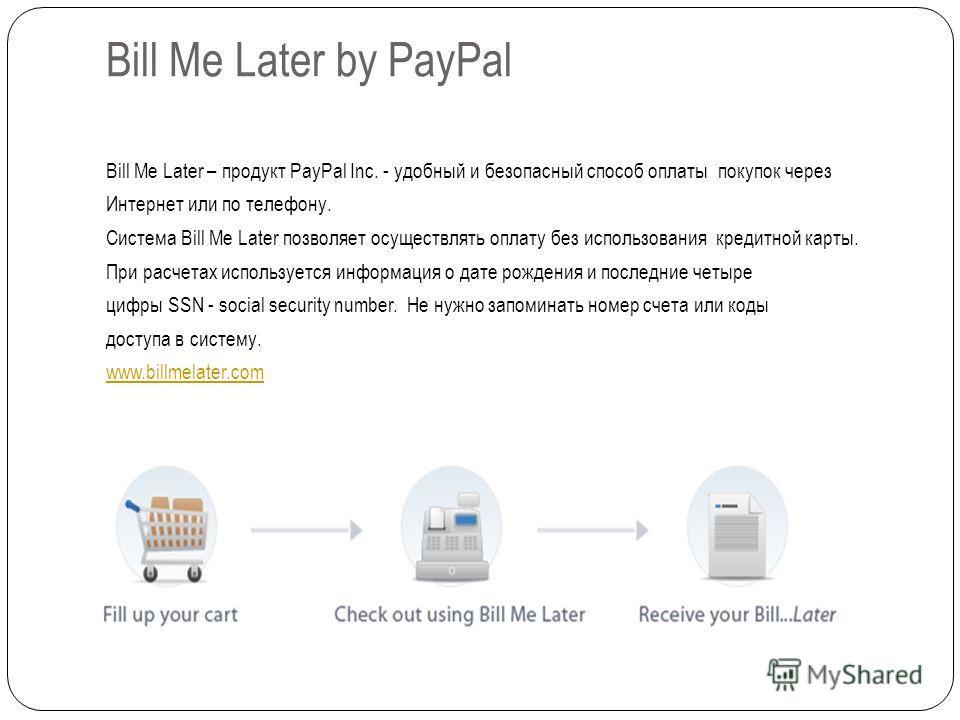 Bill Me Later by PayPal Bill Me Later – продукт PayPal Inc. - удобный и безопасный способ оплаты покупок через Интернет или по телефону. Система Bill Me Later позволяет осуществлять оплату без использования кредитной карты. При расчетах используется