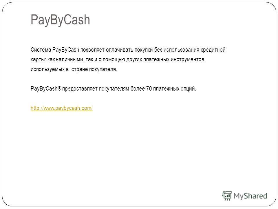 PayByCash Система PayByCash позволяет оплачивать покупки без использования кредитной карты: как наличными, так и с помощью других платежных инструментов, используемых в стране покупателя. PayByCash® предоставляет покупателям более 70 платежных опций.