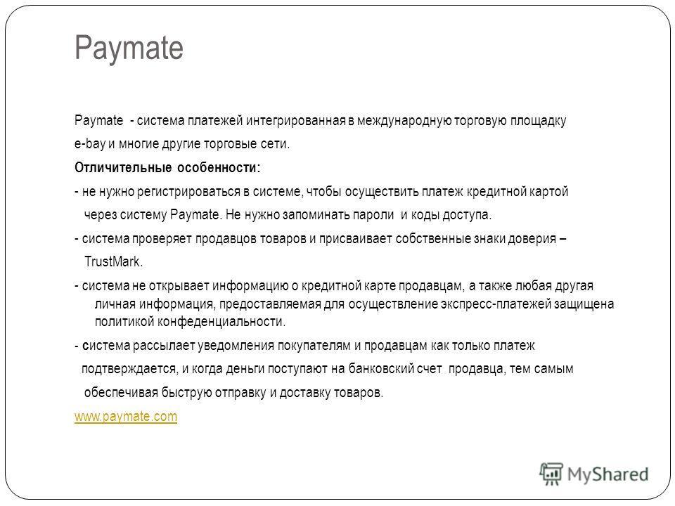 Paymate Paymate - система платежей интегрированная в международную торговую площадку e-bay и многие другие торговые сети. Отличительные особенности: - не нужно регистрироваться в системе, чтобы осуществить платеж кредитной картой через систему Paymat