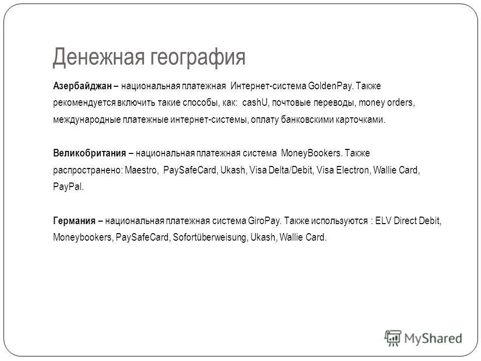 Денежная география Азербайджан – национальная платежная Интернет-система GoldenPay. Также рекомендуется включить такие способы, как: cashU, почтовые переводы, money orders, международные платежные интернет-системы, оплату банковскими карточками. Вели