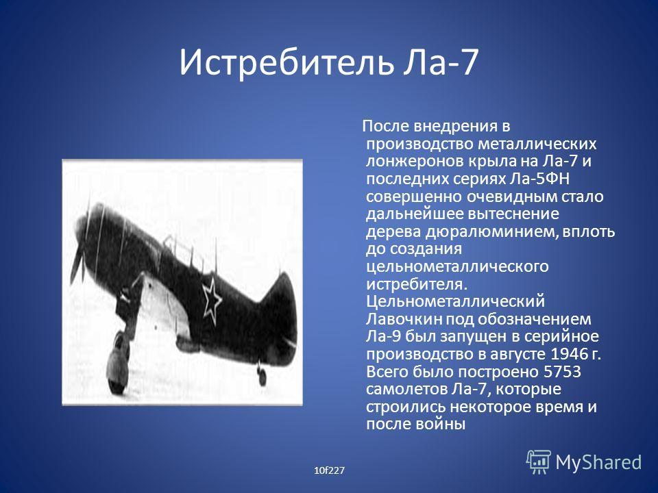 Истребитель Ла-7 После внедрения в производство металлических лонжеронов крыла на Ла-7 и последних сериях Ла-5ФН совершенно очевидным стало дальнейшее вытеснение дерева дюралюминием, вплоть до создания цельнометаллического истребителя. Цельнометаллич