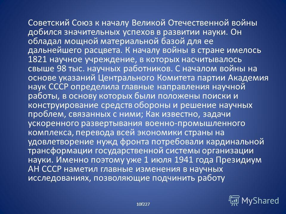 Советский Союз к началу Великой Отечественной войны добился значительных успехов в развитии науки. Он обладал мощной материальной базой для ее дальнейшего расцвета. К началу войны в стране имелось 1821 научное учреждение, в которых насчитывалось свыш