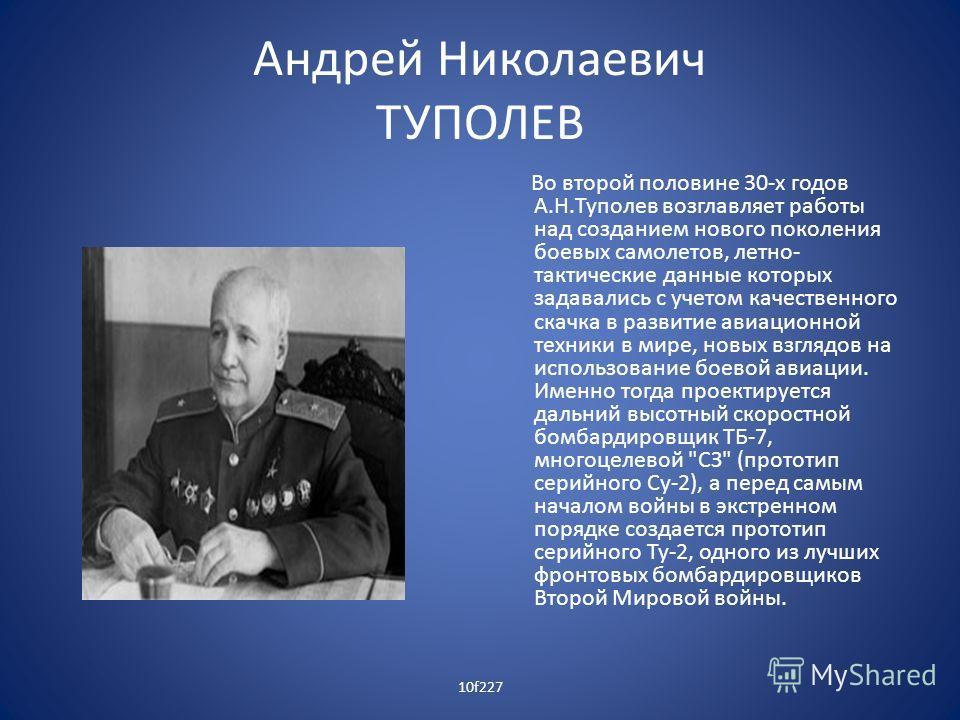Андрей Николаевич ТУПОЛЕВ Во второй половине 30-х годов А.Н.Туполев возглавляет работы над созданием нового поколения боевых самолетов, летно- тактические данные которых задавались с учетом качественного скачка в развитие авиационной техники в мире,