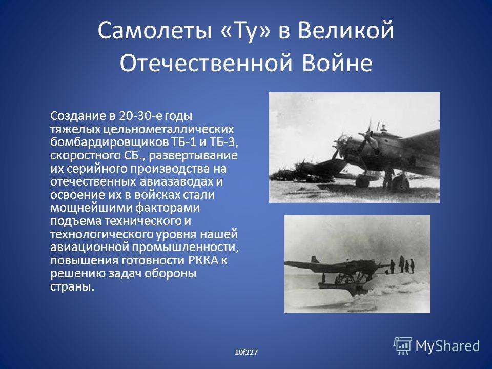 Самолеты «Ту» в Великой Отечественной Войне Создание в 20-30-е годы тяжелых цельнометаллических бомбардировщиков ТБ-1 и ТБ-3, скоростного СБ., развертывание их серийного производства на отечественных авиазаводах и освоение их в войсках стали мощнейши