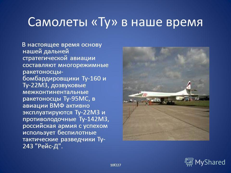 Самолеты «Ту» в наше время В настоящее время основу нашей дальней стратегической авиации составляют многорежимные ракетоносцы- бомбардировщики Ту-160 и Ту-22М3, дозвуковые межконтинентальные ракетоносцы Ту-95МС, в авиации ВМФ активно эксплуатируются