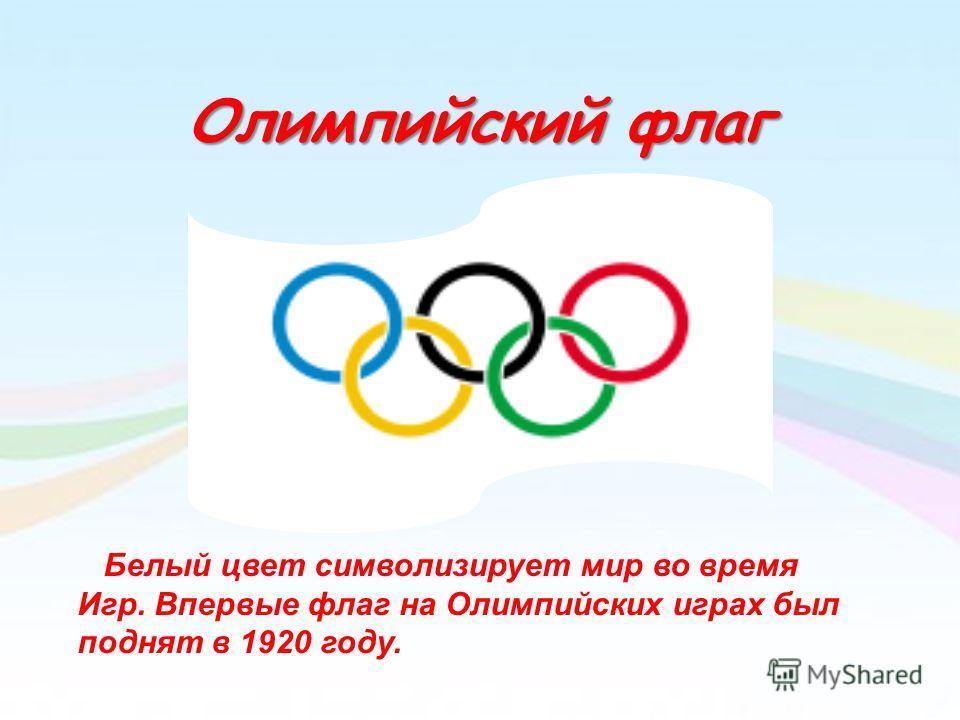 Олимпийский флаг Белый цвет символизирует мир во время Игр. Впервые флаг на Олимпийских играх был поднят в 1920 году.