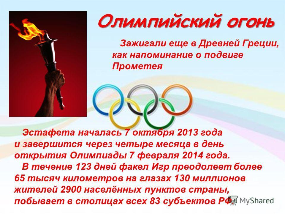 Олимпийский огонь Зажигали еще в Древней Греции, как напоминание о подвиге Прометея Эстафета началась 7 октября 2013 года и завершится через четыре месяца в день открытия Олимпиады 7 февраля 2014 года. В течение 123 дней факел Игр преодолеет более 65
