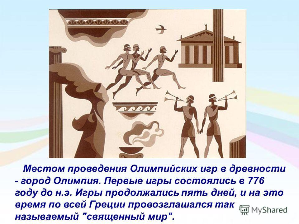 Местом проведения Олимпийских игр в древности - город Олимпия. Первые игры состоялись в 776 году до н.э. Игры продолжались пять дней, и на это время по всей Греции провозглашался так называемый священный мир.