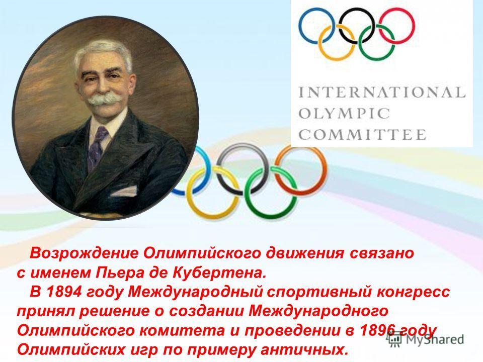 Возрождение Олимпийского движения связано с именем Пьера де Кубертена. В 1894 году Международный спортивный конгресс принял решение о создании Международного Олимпийского комитета и проведении в 1896 году Олимпийских игр по примеру античных.