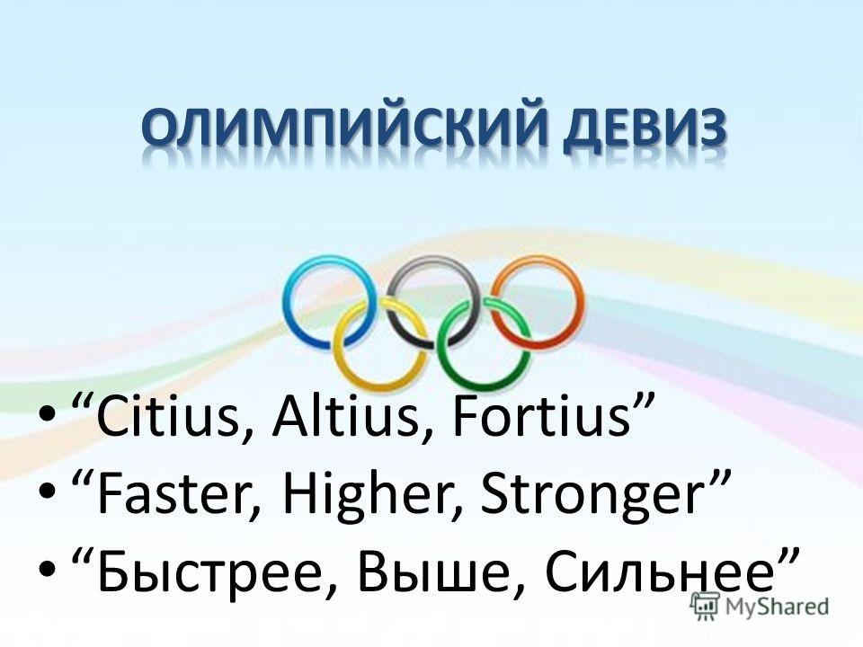 Citius, Altius, Fortius Faster, Higher, Stronger Быстрее, Выше, Сильнее