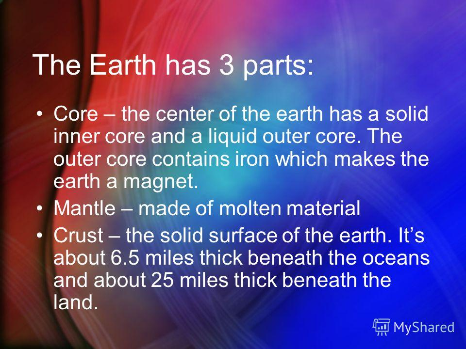The Earth has 3 parts: Core – the center of the earth has a solid inner core and a liquid outer core. The outer core contains iron which makes the earth a magnet. Mantle – made of molten material Crust – the solid surface of the earth. Its about 6.5