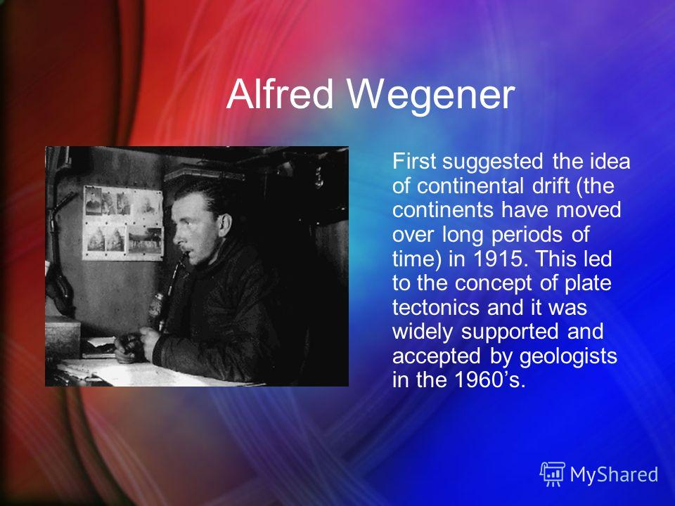 Alfred Wegener First suggested the idea of continental drift (the continents have moved over long periods of time) in 1915. This led to the concept of plate tectonics and it was widely supported and accepted by geologists in the 1960s.