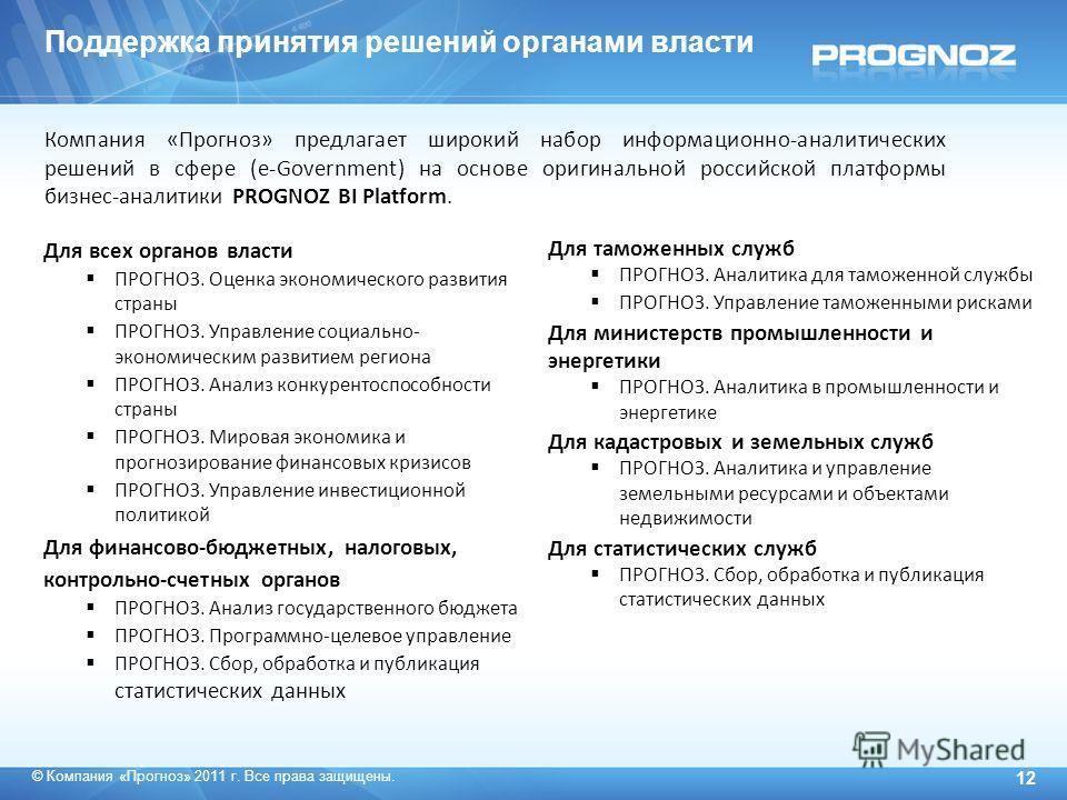 © Компания «Прогноз» 2011 г. Все права защищены. 12 Компания «Прогноз» предлагает широкий набор информационно-аналитических решений в сфере (e-Government) на основе оригинальной российской платформы бизнес-аналитики PROGNOZ BI Platform. Для всех орга