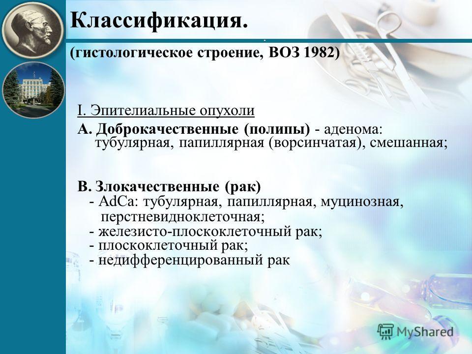 . Классификация. (гистологическое строение, ВОЗ 1982) I. Эпителиальные опухоли А. Доброкачественные (полипы) - аденома: тубулярная, папиллярная (ворсинчатая), смешанная; В. Злокачественные (рак) - AdCa: тубулярная, папиллярная, муцинозная, перстневид