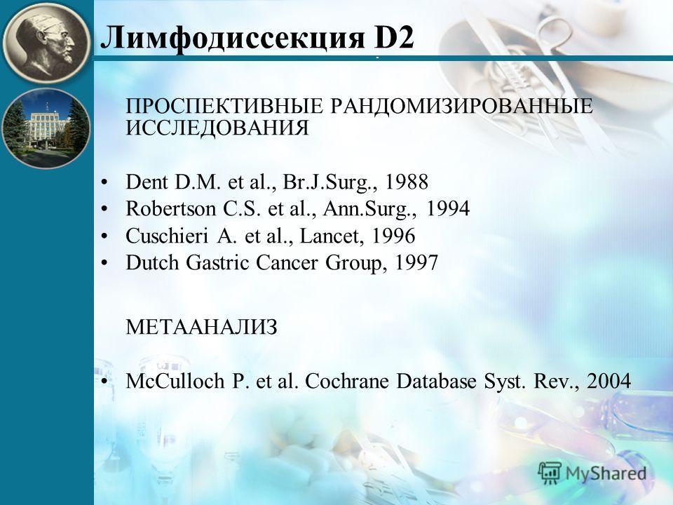 . Лимфодиссекция D2 ПРОСПЕКТИВНЫЕ РАНДОМИЗИРОВАННЫЕ ИССЛЕДОВАНИЯ Dent D.M. et al., Br.J.Surg., 1988 Robertson C.S. et al., Ann.Surg., 1994 Cuschieri A. et al., Lancet, 1996 Dutch Gastric Cancer Group, 1997 МЕТААНАЛИЗ McCulloch P. et al. Cochrane Data