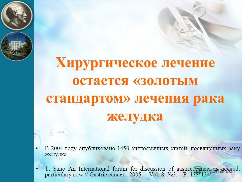 Хирургическое лечение остается «золотым стандартом» лечения рака желудка В 2004 году опубликовано 1450 англоязычных статей, посвященных раку желудка T. Sano An International forum for discussion of gastric cancer is needed, particulary now // Gastric