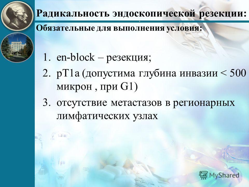 Радикальность эндоскопической резекции: 1.en-block – резекция; 2.pT1a (допустима глубина инвазии < 500 микрон, при G1) 3.отсутствие метастазов в регионарных лимфатических узлах. Обязательные для выполнения условия: