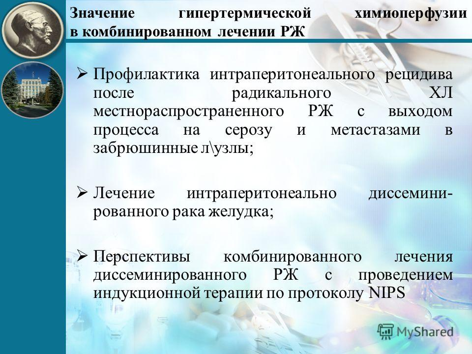 Значение гипертермической химиоперфузии в комбинированном лечении РЖ Профилактика интраперитонеального рецидива после радикального ХЛ местнораспространенного РЖ с выходом процесса на серозу и метастазами в забрюшинные л\узлы; Лечение интраперитонеаль