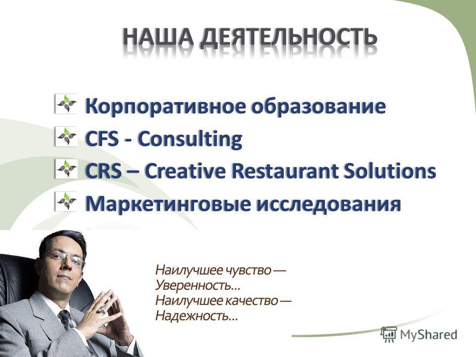 Корпоративное образованиеКорпоративное образование CFS - ConsultingCFS - Consulting CRS – Creative Restaurant SolutionsCRS – Creative Restaurant Solutions Маркетинговые исследованияМаркетинговые исследования