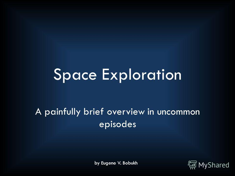 Space Exploration A painfully brief overview in uncommon episodes by Eugene V. Bobukh