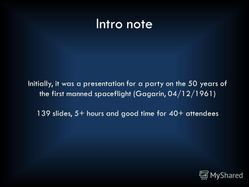 Intro note Initially, it was a presentation for a party on the 50 years of the first manned spaceflight (Gagarin, 04/12/1961) 139 slides, 5+ hours and good time for 40+ attendees