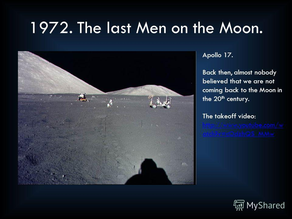 1972. The last Men on the Moon. Apollo 17. Back then, almost nobody believed that we are not coming back to the Moon in the 20 th century. The takeoff video: http://www.youtube.com/w atch?v=cOdzhQS_MMw http://www.youtube.com/w atch?v=cOdzhQS_MMw