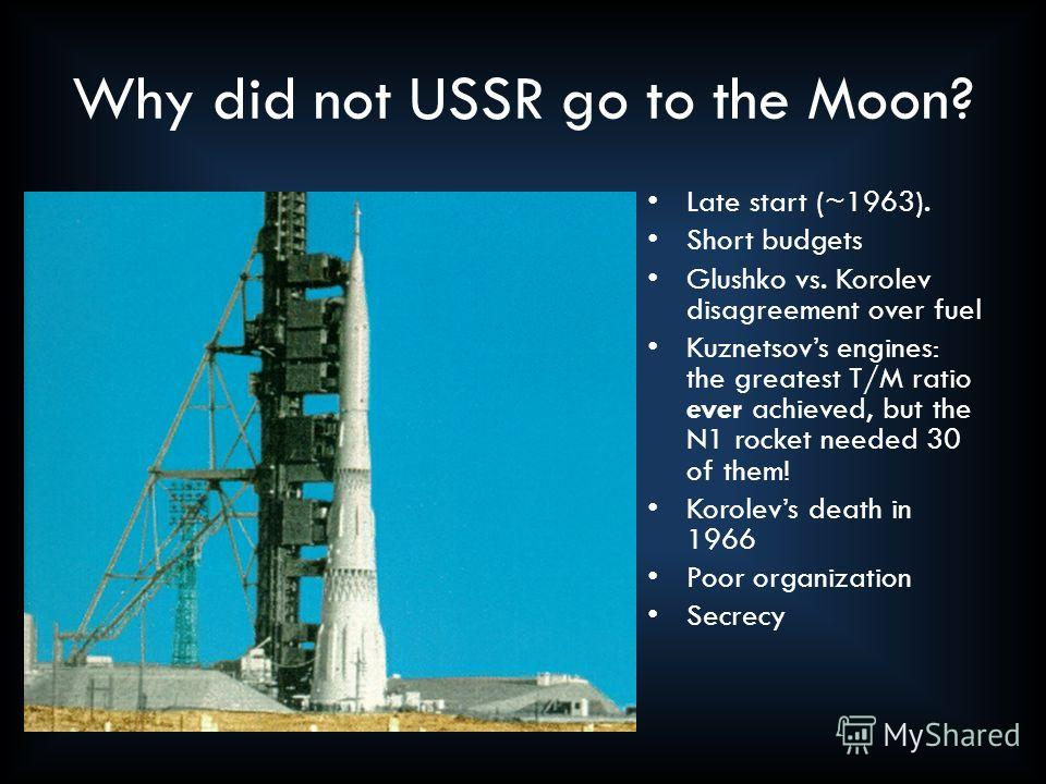 It tried Why did not USSR go to the Moon? Late start (~1963). Short budgets Glushko vs. Korolev disagreement over fuel Kuznetsovs engines: the greatest T/M ratio ever achieved, but the N1 rocket needed 30 of them! Korolevs death in 1966 Poor organiza