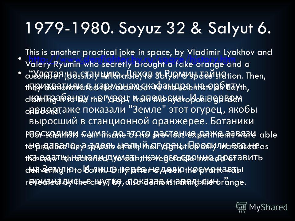 1979-1980. Soyuz 32 & Salyut 6. http://www.denfighter.by.ru/space/history.htm Улетая на станцию, Ляхов и Рюмин тайно прихватили в карманах скафандра на орбиту контрабанду - огурец и апельсин. И в первом репортаже показали