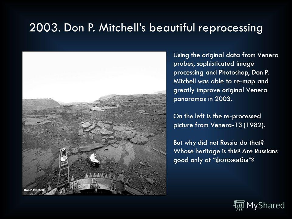 2003. Don P. Mitchells beautiful reprocessing Using the original data from Venera probes, sophisticated image processing and Photoshop, Don P. Mitchell was able to re-map and greatly improve original Venera panoramas in 2003. On the left is the re-pr