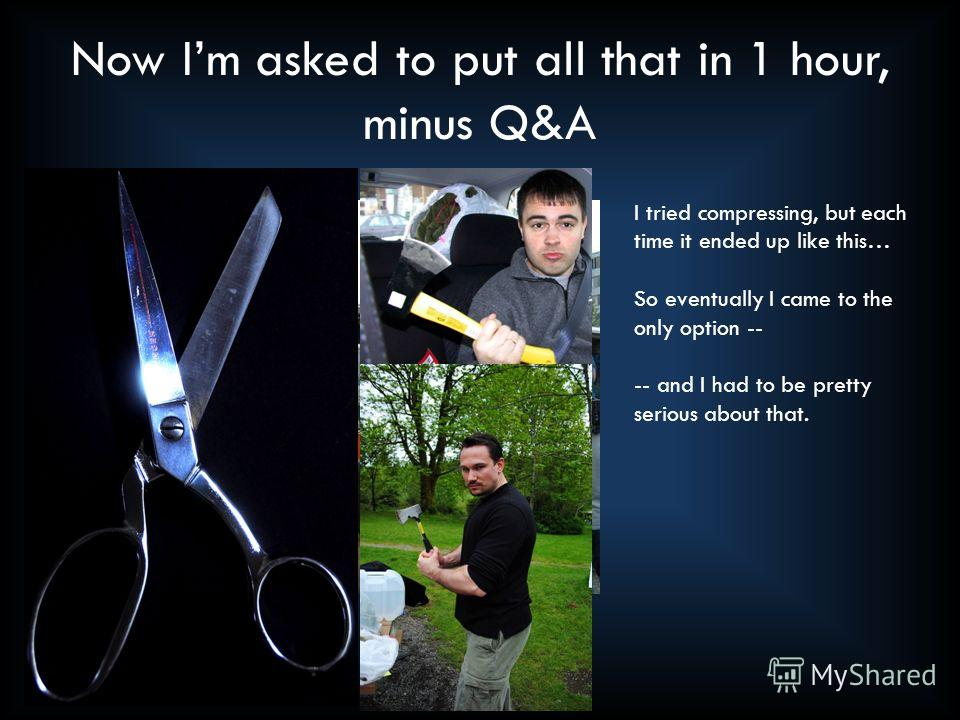 Now Im asked to put all that in 1 hour, minus Q&A I tried compressing, but each time it ended up like this… So eventually I came to the only option -- -- and I had to be pretty serious about that.