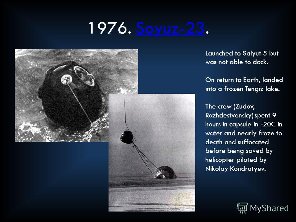 1976. Soyuz-23.Soyuz-23 Launched to Salyut 5 but was not able to dock. On return to Earth, landed into a frozen Tengiz lake. The crew (Zudov, Rozhdestvensky) spent 9 hours in capsule in -20C in water and nearly froze to death and suffocated before be