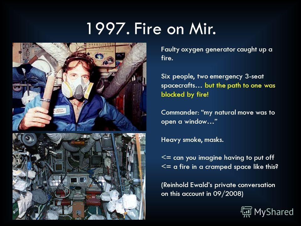 1997. Fire on Mir. Faulty oxygen generator caught up a fire. Six people, two emergency 3-seat spacecrafts… but the path to one was blocked by fire! Commander: my natural move was to open a window… Heavy smoke, masks.