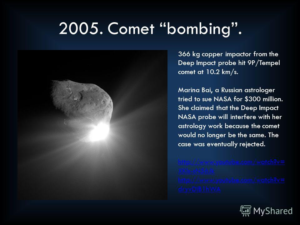 2005. Comet bombing. 366 kg copper impactor from the Deep Impact probe hit 9P/Tempel comet at 10.2 km/s. Marina Bai, a Russian astrologer tried to sue NASA for $300 million. She claimed that the Deep Impact NASA probe will interfere with her astrolog