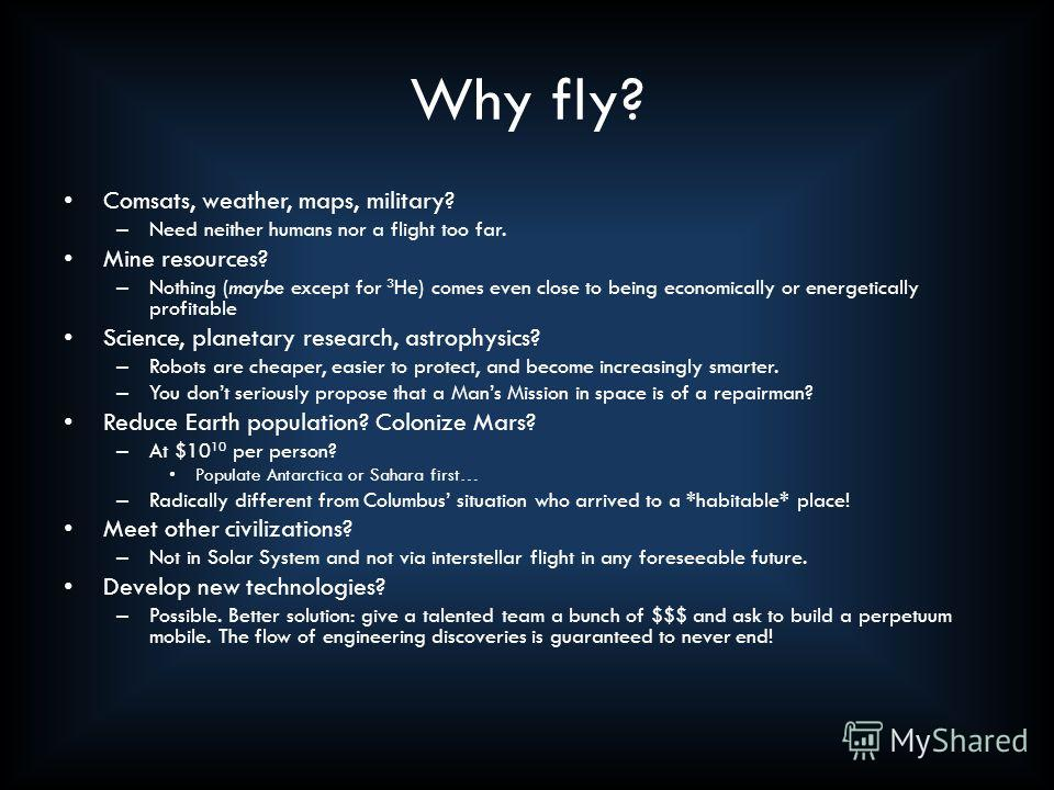Why fly? Comsats, weather, maps, military? – Need neither humans nor a flight too far. Mine resources? – Nothing (maybe except for 3 He) comes even close to being economically or energetically profitable Science, planetary research, astrophysics? – R